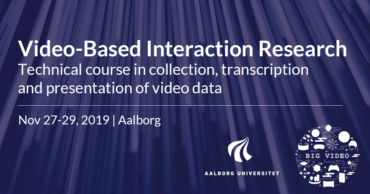 PHD COURSE: Video-Based Interaction Research: Technical course in collection, transcription and presentation of video data, Nov 27-29 2019, Aalborg