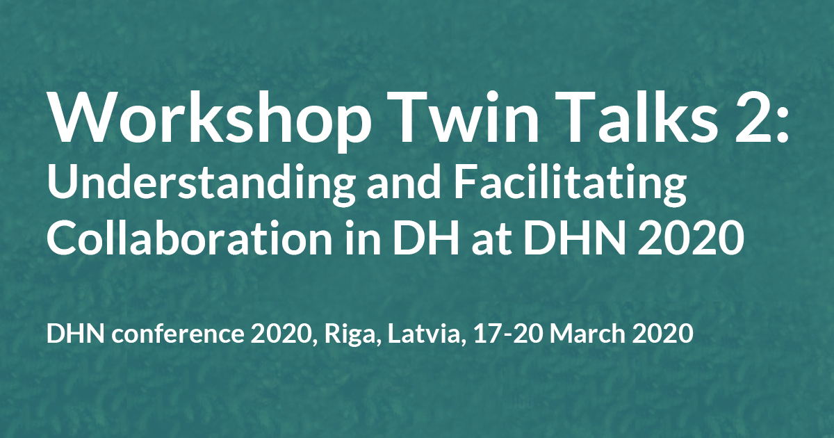 """WORKSHOP: """"Twin Talks 2: Understanding and Facilitating Collaboration in DH"""" at DHN 2020, March 18-20 2020, Riga"""